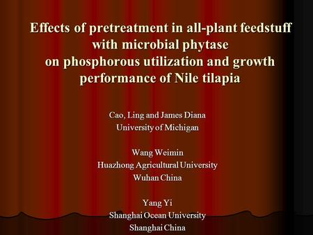 Effects of pretreatment in all-plant feedstuff with microbial phytase on phosphorous utilization and growth performance of Nile tilapia Cao, Ling and James.