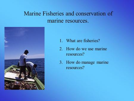 Marine Fisheries and conservation of marine resources. 1.What are fisheries? 2.How do we use marine resources? 3.How do manage marine resources?