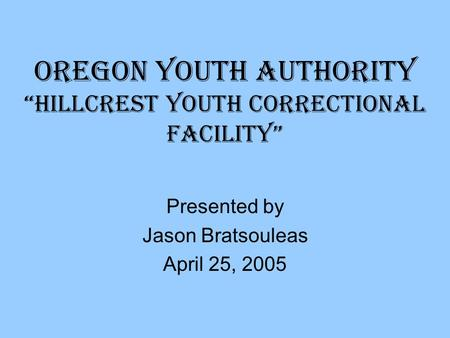 "Oregon Youth Authority ""Hillcrest Youth Correctional Facility"" Presented by Jason Bratsouleas April 25, 2005."