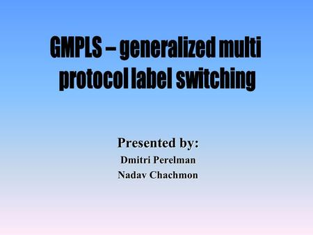 Presented by: Dmitri Perelman Nadav Chachmon. Agenda Overview MPLS evolution to GMPLS Switching issues –GMPLS label and its distribution –LSP creation.