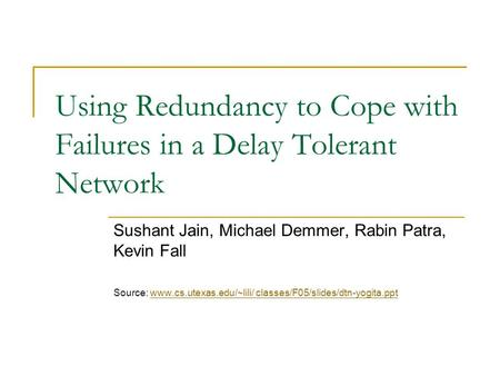 Using Redundancy to Cope with Failures in a Delay Tolerant Network Sushant Jain, Michael Demmer, Rabin Patra, Kevin Fall Source: www.cs.utexas.edu/~lili/