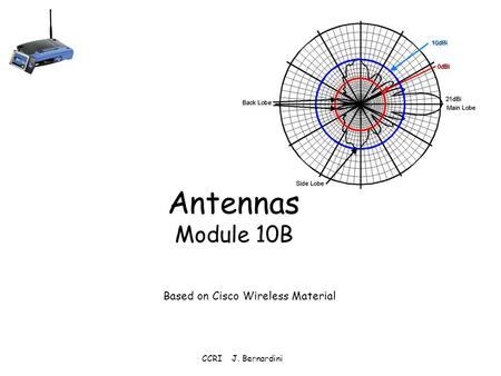 CCRI J. Bernardini Antennas Module 10B Based on Cisco Wireless Material.