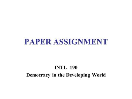 PAPER ASSIGNMENT INTL 190 Democracy in the Developing World.