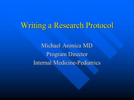Writing a Research Protocol Michael Aronica MD Program Director Internal Medicine-Pediatrics.