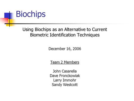 Biochips Using Biochips as an Alternative to Current Biometric Identification Techniques December 16, 2006 Team 2 Members John Casarella Dave Fronckowiak.