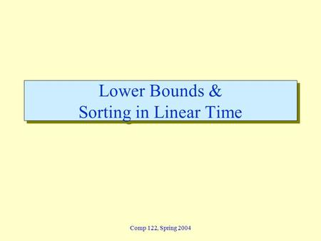 Comp 122, Spring 2004 Lower Bounds & Sorting in Linear Time.