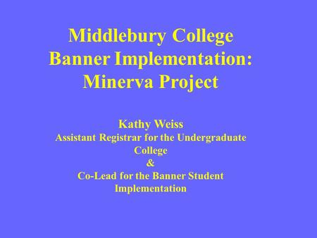 Middlebury College Banner Implementation: Minerva Project Kathy Weiss Assistant Registrar for the Undergraduate College & Co-Lead for the Banner Student.