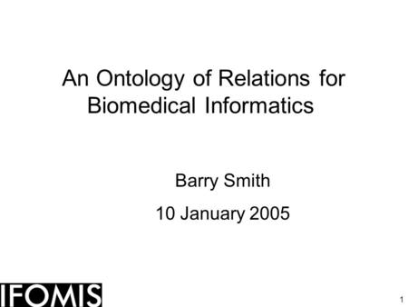 1 An Ontology of Relations for Biomedical Informatics Barry Smith 10 January 2005.