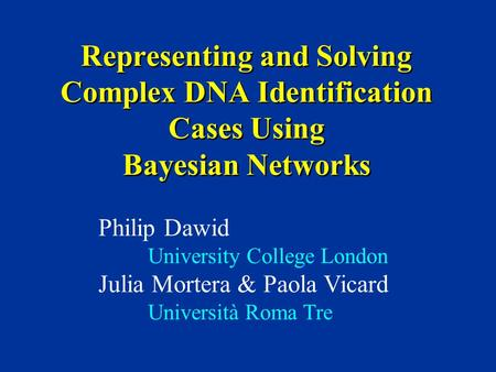 Representing and Solving Complex DNA Identification Cases Using Bayesian Networks Philip Dawid University College London Julia Mortera & Paola Vicard Università.