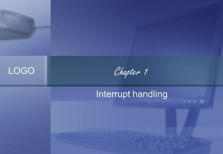 LOGO Chapter 1 Interrupt handling. hardware interrupt Under x86, hardware interrupts are called IRQ's. When the CPU receives an interrupt, it stops whatever.