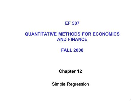 1 Chapter 12 Simple Regression EF 507 QUANTITATIVE METHODS FOR ECONOMICS AND FINANCE FALL 2008.