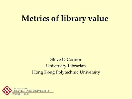 Metrics of library value Steve O'Connor University Librarian Hong Kong Polytechnic University.