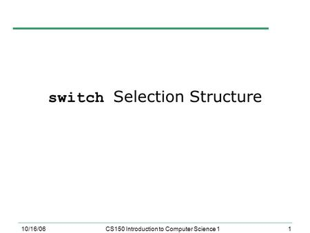 1 10/16/06CS150 Introduction to Computer Science 1 switch Selection Structure.