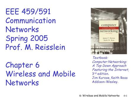 6: Wireless and Mobile Networks6-1 EEE 459/591 Communication Networks Spring 2005 Prof. M. Reisslein Chapter 6 Wireless and Mobile Networks Textbook: Computer.