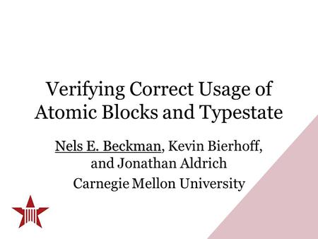 Verifying Correct Usage of Atomic Blocks and Typestate Nels E. Beckman Nels E. Beckman, Kevin Bierhoff, and Jonathan Aldrich Carnegie Mellon University.