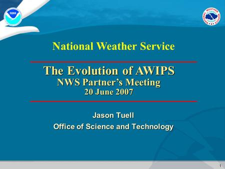 1 National Weather Service Jason Tuell Office of Science and Technology The Evolution of AWIPS NWS Partner's Meeting 20 June 2007.