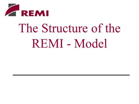 The Structure of the REMI - Model. Output Market Shares Labor & Capital Demand Population & Labor Supply Wages, Prices, & Profits REMI Model Structure.