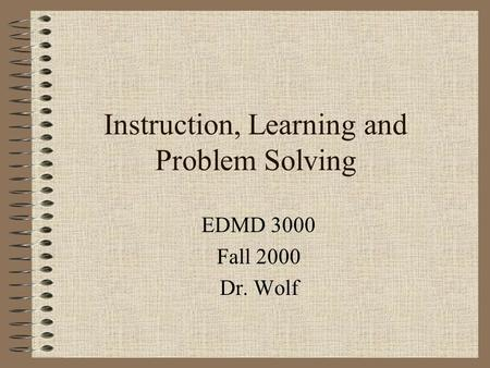 Instruction, Learning and Problem Solving EDMD 3000 Fall 2000 Dr. Wolf.