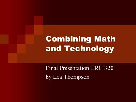 Combining Math and Technology Final Presentation LRC 320 by Lea Thompson.