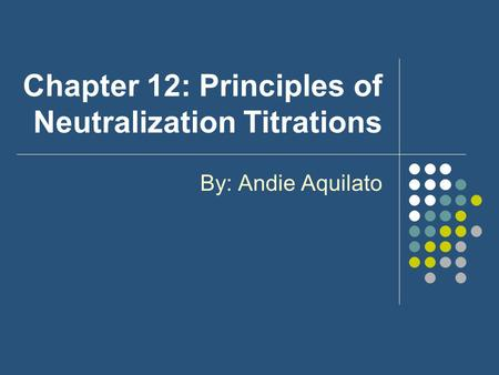 Chapter 12: Principles of Neutralization Titrations By: Andie Aquilato.
