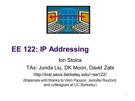 1 EE 122: IP Addressing Ion Stoica TAs: Junda Liu, DK Moon, David Zats  (Materials with thanks to Vern Paxson, Jennifer.