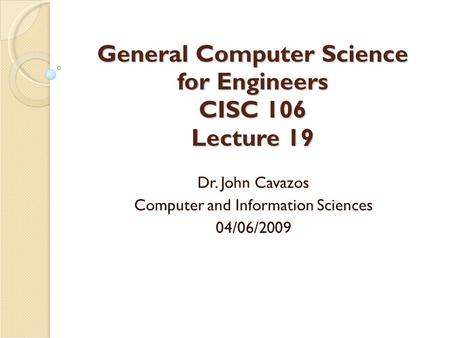 General Computer Science for Engineers CISC 106 Lecture 19 Dr. John Cavazos Computer and Information Sciences 04/06/2009.