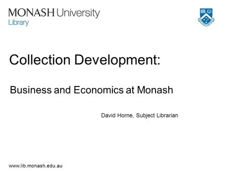 Www.lib.monash.edu.au Collection Development: Business and Economics at Monash David Horne, Subject Librarian.