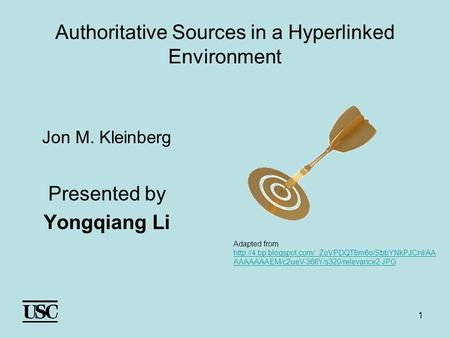 1 Authoritative Sources in a Hyperlinked Environment Jon M. Kleinberg Presented by Yongqiang Li Adapted from