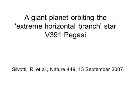 A giant planet orbiting the 'extreme horizontal branch' star V391 Pegasi Silvotti, R. et al., Nature 449, 13 September 2007.