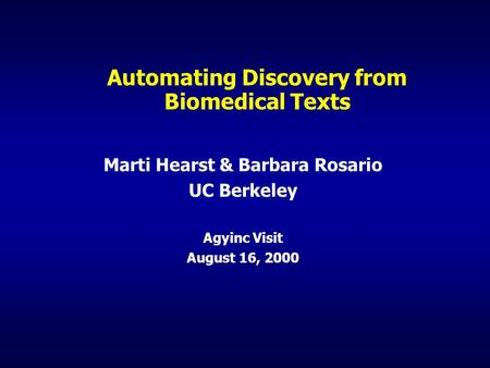 Automating Discovery from Biomedical Texts Marti Hearst & Barbara Rosario UC Berkeley Agyinc Visit August 16, 2000.