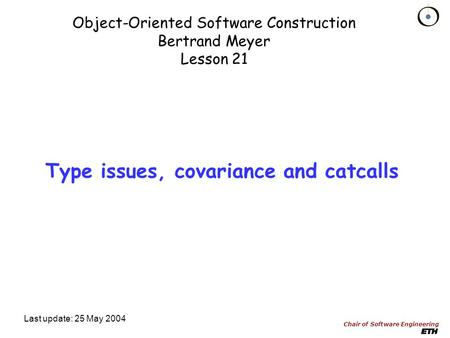 Chair of Software Engineering Object-Oriented Software Construction Bertrand Meyer Lesson 21 Last update: 25 May 2004 Type issues, covariance and catcalls.