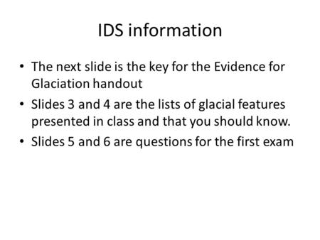 IDS information The next slide is the key for the Evidence for Glaciation handout Slides 3 and 4 are the lists of glacial features presented in class and.