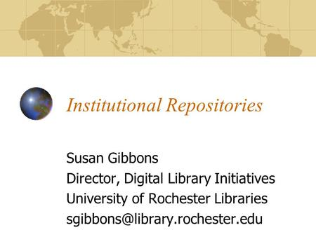 Institutional Repositories Susan Gibbons Director, Digital Library Initiatives University of Rochester Libraries
