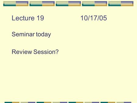 Lecture 1910/17/05 Seminar today Review Session?.