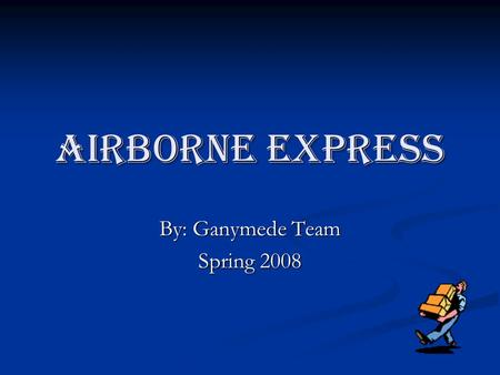 Airborne Express By: Ganymede Team Spring 2008. Introduction Background Background Unique Approach and Current Operations Unique Approach and Current.