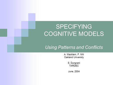 SPECIFYING COGNITIVE MODELS Using Patterns and Conflicts A. Macklem, F. Mili Oakland University S. Dungrani TARDEC June, 2004.