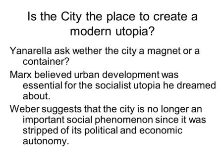 Is the City the place to create a modern utopia? Yanarella ask wether the city a magnet or a container? Marx believed urban development was essential for.