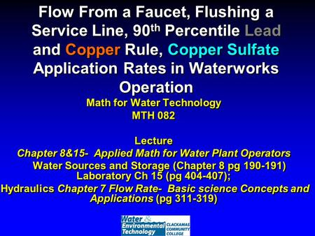 Flow From a Faucet, Flushing a Service Line, 90 th Percentile Lead and Copper Rule, Copper Sulfate Application Rates in Waterworks Operation Math for Water.