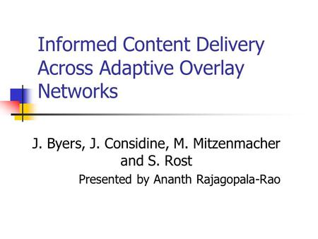 Informed Content Delivery Across Adaptive Overlay Networks J. Byers, J. Considine, M. Mitzenmacher and S. Rost Presented by Ananth Rajagopala-Rao.