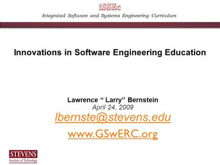 "Integrated Software and Systems Engineering Curriculum Lawrence "" Larry"" Bernstein April 24, 2009  Innovations in Software."
