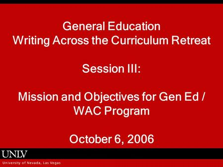 General Education Writing Across the Curriculum Retreat Session III: Mission and Objectives for Gen Ed / WAC Program October 6, 2006.