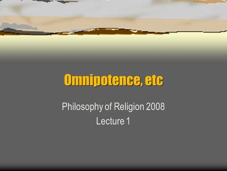 Omnipotence, etc Philosophy of Religion 2008 Lecture 1.