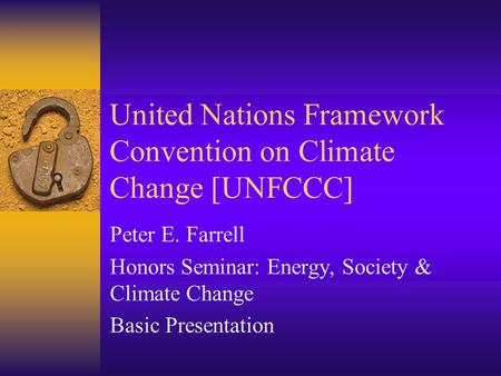 United Nations Framework Convention on Climate Change [UNFCCC] Peter E. Farrell Honors Seminar: Energy, Society & Climate Change Basic Presentation.