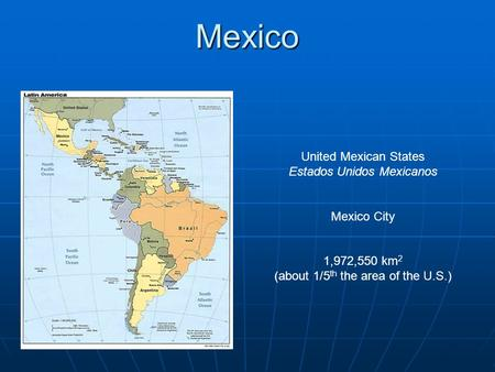 Mexico United Mexican States Estados Unidos Mexicanos Mexico City 1,972,550 km 2 (about 1/5 th the area of the U.S.)