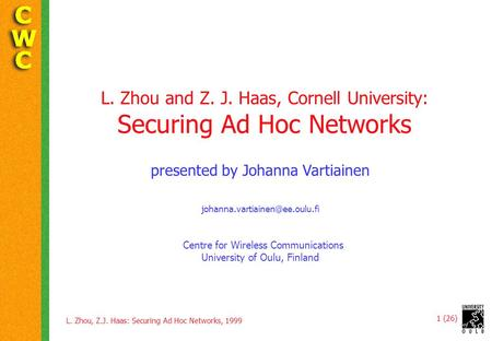 L. Zhou, Z.J. Haas: Securing Ad Hoc Networks, 1999 1 (26) L. Zhou and Z. J. Haas, Cornell University: Securing Ad Hoc Networks presented by Johanna Vartiainen.