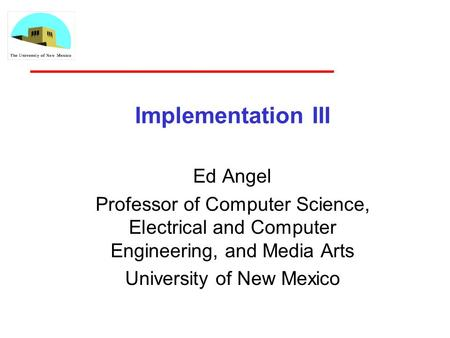 Implementation III Ed Angel Professor of Computer Science, Electrical and Computer Engineering, and Media Arts University of New Mexico.