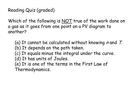Reading Quiz (graded) Which of the following is NOT true of the work done on a gas as it goes from one point on a PV diagram to another? (a) It cannot.