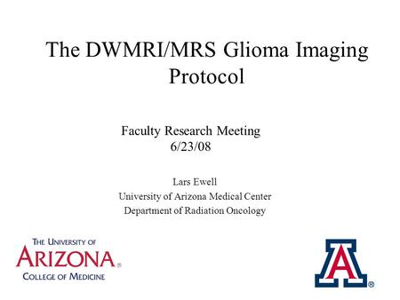 The DWMRI/MRS Glioma Imaging Protocol Lars Ewell University of Arizona Medical Center Department of Radiation Oncology Faculty Research Meeting 6/23/08.