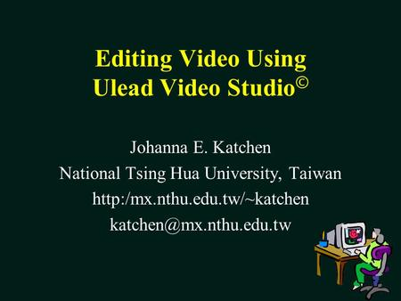 Editing Video Using Ulead Video Studio © Johanna E. Katchen National Tsing Hua University, Taiwan