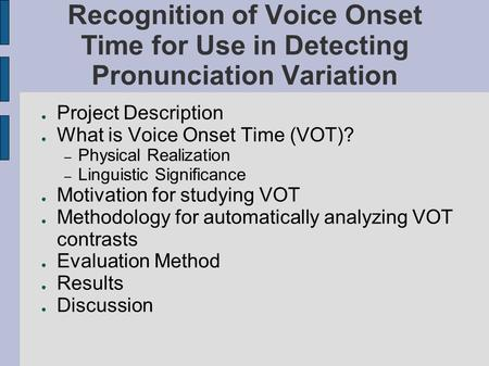 Recognition of Voice Onset Time for Use in Detecting Pronunciation Variation ● Project Description ● What is Voice Onset Time (VOT)? – Physical Realization.